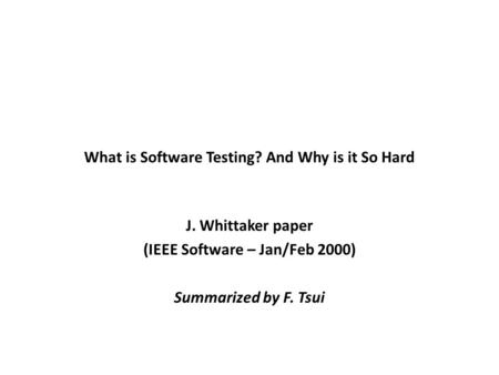 What is Software Testing? And Why is it So Hard J. Whittaker paper (IEEE Software – Jan/Feb 2000) Summarized by F. Tsui.