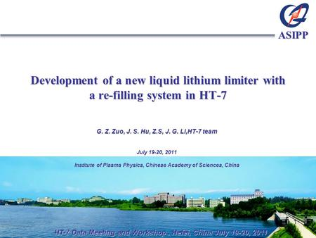 ASIPP Development of a new liquid lithium limiter with a re-filling system in HT-7 G. Z. Zuo, J. S. Hu, Z.S, J. G. Li,HT-7 team July 19-20, 2011 Institute.