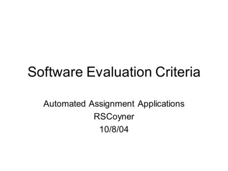 Software Evaluation Criteria Automated Assignment Applications RSCoyner 10/8/04.