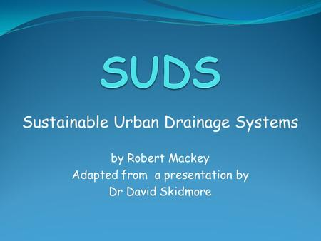 Sustainable Urban Drainage Systems by Robert Mackey Adapted from a presentation by Dr David Skidmore.