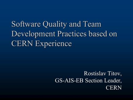 Software Quality and Team Development Practices based on CERN Experience Rostislav Titov, GS-AIS-EB Section Leader, CERN.