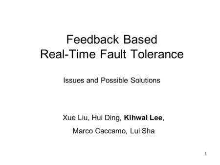 1 Feedback Based Real-Time Fault Tolerance Issues and Possible Solutions Xue Liu, Hui Ding, Kihwal Lee, Marco Caccamo, Lui Sha.