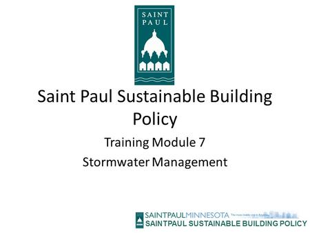 SAINTPAUL SUSTAINABLE BUILDING POLICY Saint Paul Sustainable Building Policy Training Module 7 Stormwater Management.