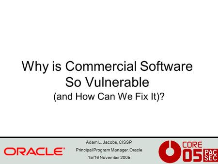 Adam L. Jacobs, CISSP Principal Program Manager, Oracle 15/16 November 2005 Why is Commercial Software So Vulnerable (and How Can We Fix It)?
