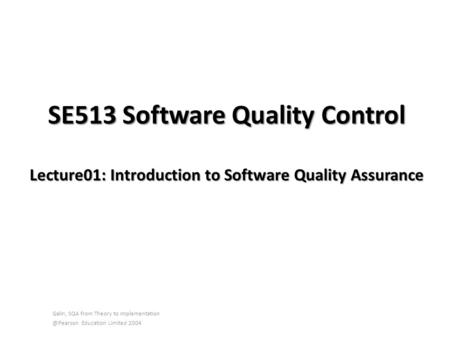 SE513 Software Quality Control Lecture01: Introduction to Software Quality Assurance Galin, SQA from Theory to Education Limited.