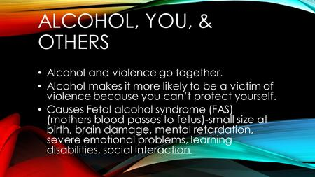 ALCOHOL, YOU, & OTHERS Alcohol and violence go together. Alcohol makes it more likely to be a victim of violence because you can't protect yourself. Causes.