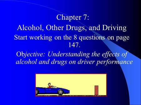Chapter 7: Alcohol, Other Drugs, and Driving Start working on the 8 questions on page 147. Objective: Understanding the effects of alcohol and drugs on.