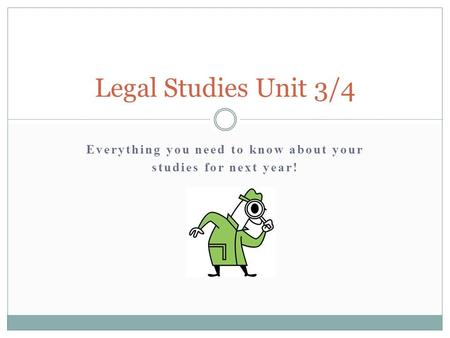 Everything you need to know about your studies for next year! Legal Studies Unit 3/4.