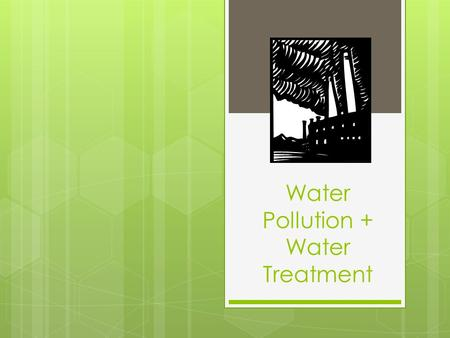 Water Pollution + Water Treatment. Warm-up  Update your Table of Contents  Reminder: Your water project is due ON or BEFORE Friday!  Get a scrap piece.