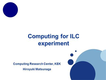 Computing for ILC experiment Computing Research Center, KEK Hiroyuki Matsunaga.