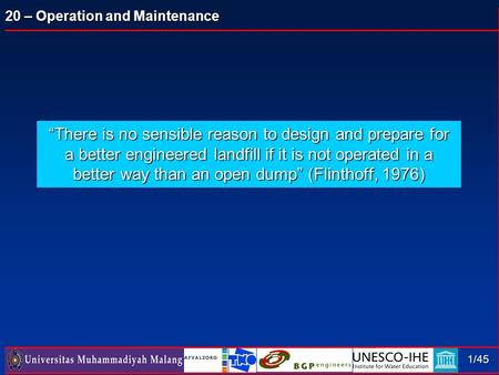 "20 – Operation and Maintenance 1/45 ""There is no sensible reason to design and prepare for a better engineered landfill if it is not operated in a better."