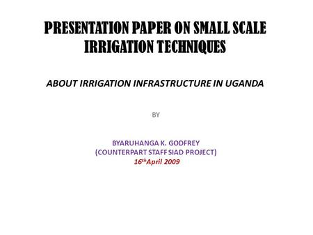 PRESENTATION PAPER ON SMALL SCALE IRRIGATION TECHNIQUES ABOUT IRRIGATION INFRASTRUCTURE IN UGANDA BY BYARUHANGA K. GODFREY (COUNTERPART STAFF SIAD PROJECT)