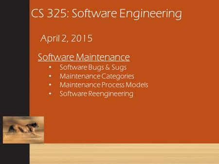 CS 325: Software Engineering April 2, 2015 Software Maintenance Software Bugs & Sugs Maintenance Categories Maintenance Process Models Software Reengineering.