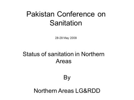 Pakistan Conference on Sanitation 28-29 May 2009 Status of sanitation in Northern Areas By Northern Areas LG&RDD.
