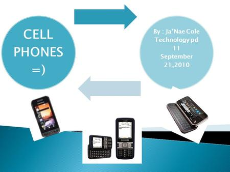CELL PHONES =) By : Ja'Nae Cole Technology pd 11 September 21,2010.