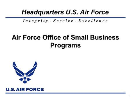 I n t e g r i t y - S e r v i c e - E x c e l l e n c e Headquarters U.S. Air Force 1 Air Force Office of Small Business Programs.
