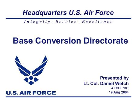 I n t e g r i t y - S e r v i c e - E x c e l l e n c e Headquarters U.S. Air Force Base Conversion Directorate Presented by Lt. Col. Daniel Welch AFCEE/BC.