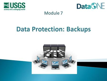 Module 7. Data Backups  Definitions: Protection vs. Backups vs. Archiving  Why plan for and execute data backups?  Considerations  Issues/Concerns.