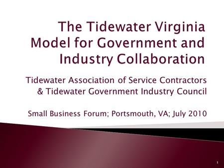 Tidewater Association of Service Contractors & Tidewater Government Industry Council Small Business Forum; Portsmouth, VA; July 2010 1.