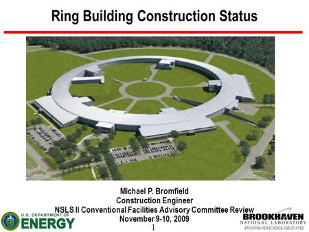 1 BROOKHAVEN SCIENCE ASSOCIATES Ring Building Construction Status Michael P. Bromfield Construction Engineer NSLS II Conventional Facilities Advisory Committee.