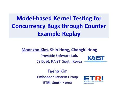 Model-based Kernel Testing for Concurrency Bugs through Counter Example Replay Moonzoo Kim, Shin Hong, Changki Hong Provable Software Lab. CS Dept. KAIST,