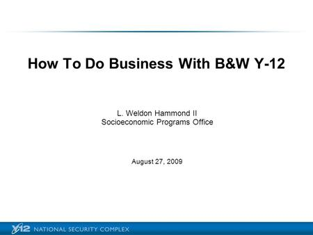 How To Do Business With B&W Y-12 L. Weldon Hammond II Socioeconomic Programs Office August 27, 2009.