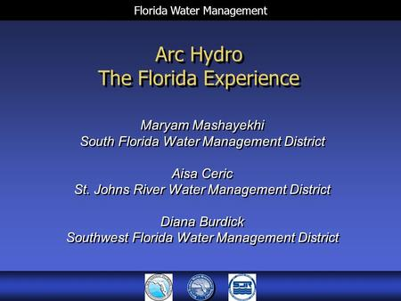 Florida Water Management Arc Hydro The Florida Experience Maryam Mashayekhi South Florida Water Management District Aisa Ceric St. Johns River Water Management.