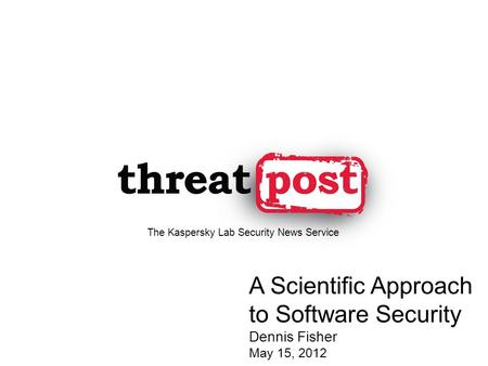 A Scientific Approach to Software Security Dennis Fisher May 15, 2012 The Kaspersky Lab Security News Service.