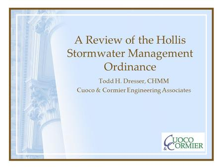 A Review of the Hollis Stormwater Management Ordinance Todd H. Dresser, CHMM Cuoco & Cormier Engineering Associates.