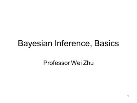 Bayesian Inference, Basics Professor Wei Zhu 1. Bayes Theorem Bayesian statistics named after Thomas Bayes (1702-1761) -- an English statistician, philosopher.