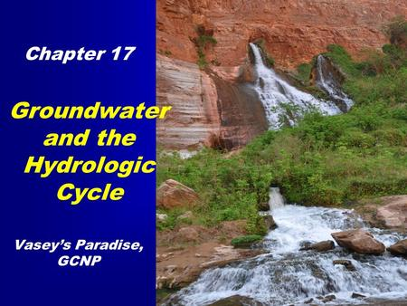 Groundwater and the Hydrologic Cycle Chapter 17 Vasey's Paradise, GCNP.