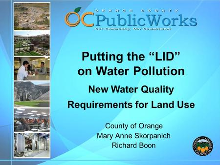 "Putting the ""LID"" on Water Pollution New Water Quality Requirements for Land Use County of Orange Mary Anne Skorpanich Richard Boon."
