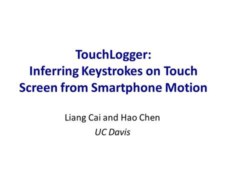 TouchLogger: Inferring Keystrokes on Touch Screen from Smartphone Motion Liang Cai and Hao Chen UC Davis.