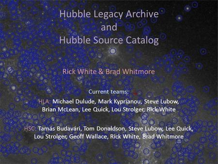 Dec 2, 2014 Hubble Legacy Archive and Hubble Source Catalog Rick White & Brad Whitmore Current teams: HLA: Michael Dulude, Mark Kyprianou, Steve Lubow,
