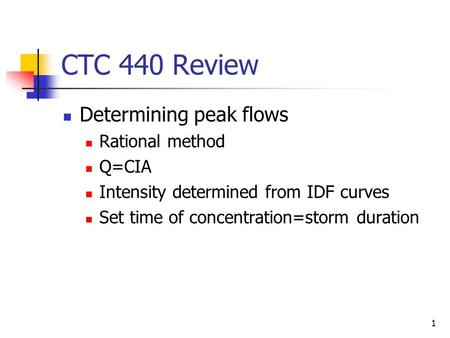 1 CTC 440 Review Determining peak flows Rational method Q=CIA Intensity determined from IDF curves Set time of concentration=storm duration.