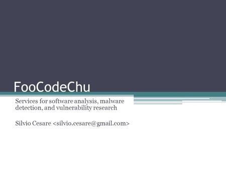 FooCodeChu Services for software analysis, malware detection, and vulnerability research Silvio Cesare.