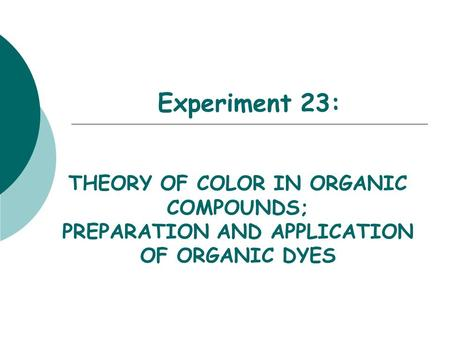 Experiment 23: THEORY OF COLOR IN ORGANIC COMPOUNDS; PREPARATION AND APPLICATION OF ORGANIC DYES.