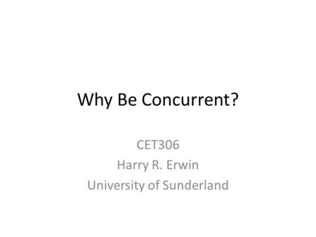 Why Be Concurrent? CET306 Harry R. Erwin University of Sunderland.