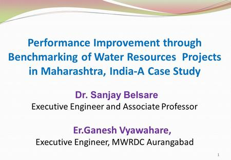 Performance Improvement through Benchmarking of Water Resources Projects in Maharashtra, India-A Case Study Dr. Sanjay Belsare Executive Engineer and Associate.