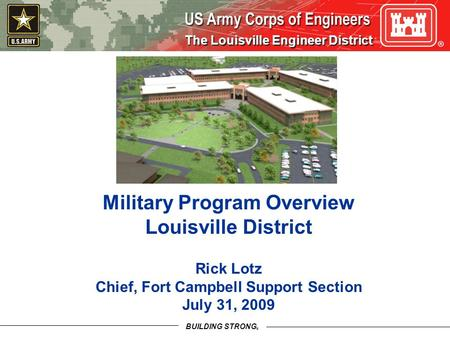The Louisville Engineer District BUILDING STRONG ® Military Program Overview Louisville District Rick Lotz Chief, Fort Campbell Support Section July 31,