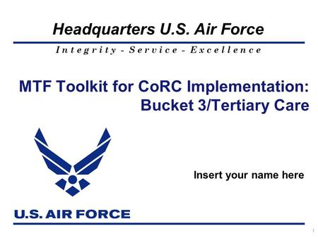 I n t e g r i t y - S e r v i c e - E x c e l l e n c e Headquarters U.S. Air Force 1 MTF Toolkit for CoRC Implementation: Bucket 3/Tertiary Care Insert.