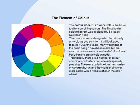 The colour wheel or colour circle is the basic tool for combining colours. The first circular colour diagram was designed by Sir Isaac Newton in 1666.