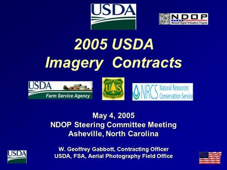 2005 USDA Imagery Contracts May 4, 2005 NDOP Steering Committee Meeting Asheville, North Carolina W. Geoffrey Gabbott, Contracting Officer USDA, FSA, Aerial.