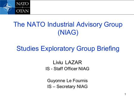 1 The NATO Industrial Advisory Group (NIAG) Studies Exploratory Group Briefing Liviu LAZAR IS - Staff Officer NIAG Guyonne Le Fournis IS – Secretary NIAG.