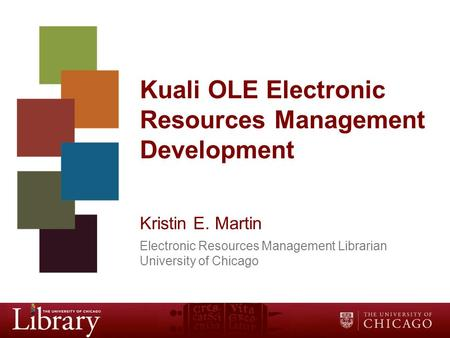 Kuali OLE Electronic Resources Management Development Kristin E. Martin Electronic Resources Management Librarian University of Chicago.