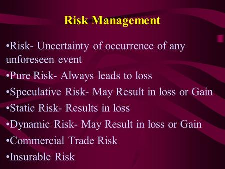 Risk Management Risk- Uncertainty of occurrence of any unforeseen event Pure Risk- Always leads to loss Speculative Risk- May Result in loss or Gain Static.