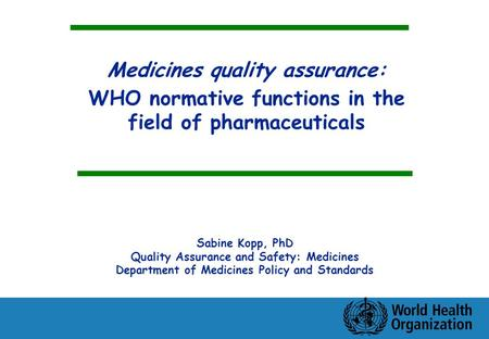 Medicines quality assurance: WHO normative functions in the field of pharmaceuticals Sabine Kopp, PhD Quality Assurance and Safety: Medicines Department.