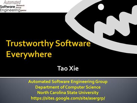 Tao Xie Automated Software Engineering Group Department of Computer Science North Carolina State University https://sites.google.com/site/asergrp/