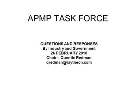APMP TASK FORCE QUESTIONS AND RESPONSES By Industry and Government 26 FEBRUARY 2010 Chair – Quentin Redman