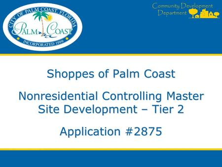 Community Development Department Community Development Department Shoppes of Palm Coast Nonresidential Controlling Master Site Development – Tier 2 Application.